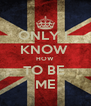 ONLY I  KNOW  HOW TO BE  ME - Personalised Poster A4 size