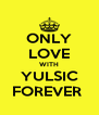 ONLY LOVE WITH YULSIC FOREVER  - Personalised Poster A4 size
