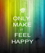 ONLY  MAKE IT  FEEL HAPPY - Personalised Poster A4 size