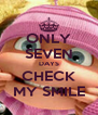 ONLY SEVEN DAYS CHECK MY SMILE - Personalised Poster A4 size