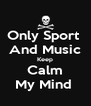 Only Sport  And Music Keep Calm My Mind  - Personalised Poster A4 size