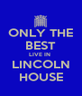 ONLY THE BEST LIVE IN  LINCOLN HOUSE - Personalised Poster A4 size