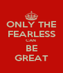 ONLY THE FEARLESS CAN  BE GREAT - Personalised Poster A4 size