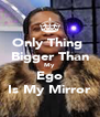 Only Thing  Bigger Than My Ego Is My Mirror - Personalised Poster A4 size