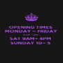OPENING TIMES  MONDAY ~ FRIDAY 8 AM  ~ 3PM  SAT 9AM~ 4PM  SUNDAY 10~ 5  - Personalised Poster A4 size