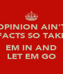 OPINION AIN'T FACTS SO TAKE  EM IN AND LET EM GO - Personalised Poster A4 size
