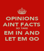 OPINIONS AINT FACTS SO TAKE EM IN AND LET EM GO - Personalised Poster A4 size