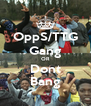 OppS/TTG Gang OR Dont Bang - Personalised Poster A4 size