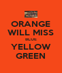 ORANGE WILL MISS BLUE YELLOW GREEN - Personalised Poster A4 size