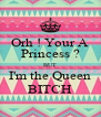 Orh ! Your A Princess ? BUT I'm the Queen BITCH - Personalised Poster A4 size