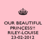 OUR BEAUTIFUL PRINCESS!! <3  RILEY-LOUISE 23-02-2012 - Personalised Poster A4 size