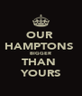 OUR  HAMPTONS  BIGGER THAN  YOURS - Personalised Poster A4 size