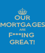 OUR MORTGAGES ARE F***ING  GREAT! - Personalised Poster A4 size
