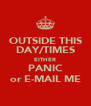 OUTSIDE THIS DAY/TIMES EITHER PANIC or E-MAIL ME - Personalised Poster A4 size