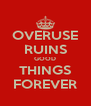 OVERUSE RUINS GOOD THINGS FOREVER - Personalised Poster A4 size