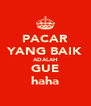 PACAR YANG BAIK ADALAH GUE haha - Personalised Poster A4 size