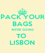 PACK YOUR BAGS WE'RE GOING TO  LISBON - Personalised Poster A4 size