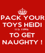 PACK YOUR TOYS HEIDI ITS TIME  TO GET NAUGHTY ! - Personalised Poster A4 size