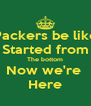 Packers be like Started from The bottom Now we're  Here - Personalised Poster A4 size