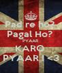 Pad re ho?  Pagal Ho?  PYAAR  KARO  PYAAR ! <3 - Personalised Poster A4 size