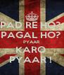 PAD RE HO?  PAGAL HO?  PYAAR  KARO  PYAAR !  - Personalised Poster A4 size