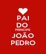 PAI DO  PRÍNCIPE JOÃO PEDRO - Personalised Poster A4 size
