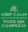 PAI KEEP CALM QUE O SPORTING AINDA PODE SER CAMPEÃO! - Personalised Poster A4 size