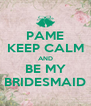 PAME KEEP CALM AND BE MY BRIDESMAID - Personalised Poster A4 size