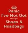 Panic I've Not Got Enough Shoes & Hnadbags - Personalised Poster A4 size