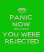 PANIC  NOW  BECAUSE  YOU WERE  REJECTED - Personalised Poster A4 size