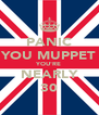 PANIC YOU MUPPET YOU'RE NEARLY 30 - Personalised Poster A4 size