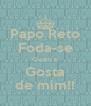 Papo Reto Foda-se Quem n Gosta de mim!! - Personalised Poster A4 size