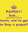 PAPOI!! but... what does it mean Unicorn, we're going to buy a papoi! - Personalised Poster A4 size