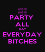 PARTY  ALL DAY EVERYDAY BITCHES - Personalised Poster A4 size