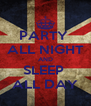 PARTY  ALL NIGHT AND SLEEP  ALL DAY - Personalised Poster A4 size