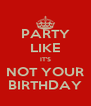 PARTY LIKE IT'S NOT YOUR BIRTHDAY - Personalised Poster A4 size