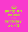 party on  cause it my  birthday  xx <3 - Personalised Poster A4 size