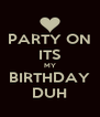 PARTY ON ITS MY BIRTHDAY DUH - Personalised Poster A4 size