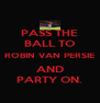 PASS THE BALL TO ROBIN VAN PERSIE AND PARTY ON. - Personalised Poster A4 size