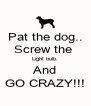 Pat the dog.. Screw the  Light bulb. And GO CRAZY!!! - Personalised Poster A4 size