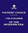PATIENT CHOICE -------- THE SCOURGE OF THE MODERN ERA - Personalised Poster A4 size