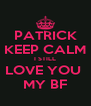 PATRICK KEEP CALM I STILL LOVE YOU  MY BF - Personalised Poster A4 size
