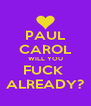 PAUL CAROL WILL YOU FUCK  ALREADY? - Personalised Poster A4 size