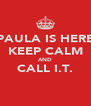 PAULA IS HERE KEEP CALM AND CALL I.T.  - Personalised Poster A4 size