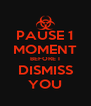 PAUSE 1 MOMENT BEFORE I DISMISS YOU - Personalised Poster A4 size