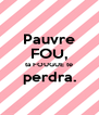 Pauvre FOU, ta FOUGUE te perdra.  - Personalised Poster A4 size