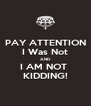 PAY ATTENTION I Was Not AND I AM NOT  KIDDING! - Personalised Poster A4 size