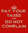PAY YOUR  TAXES AND DO NOT COMPLAIN - Personalised Poster A4 size