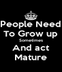 People Need To Grow up Sometimes And act Mature - Personalised Poster A4 size
