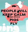 PEOPLE WILL KEEP CALM ONLY WHEN PIGS FLY - Personalised Poster A4 size